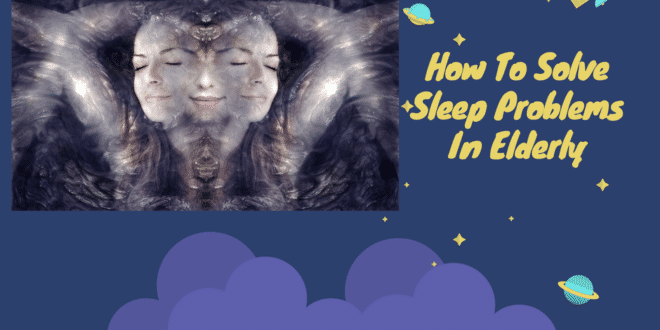 How To Solve Sleep Problems In Elderly