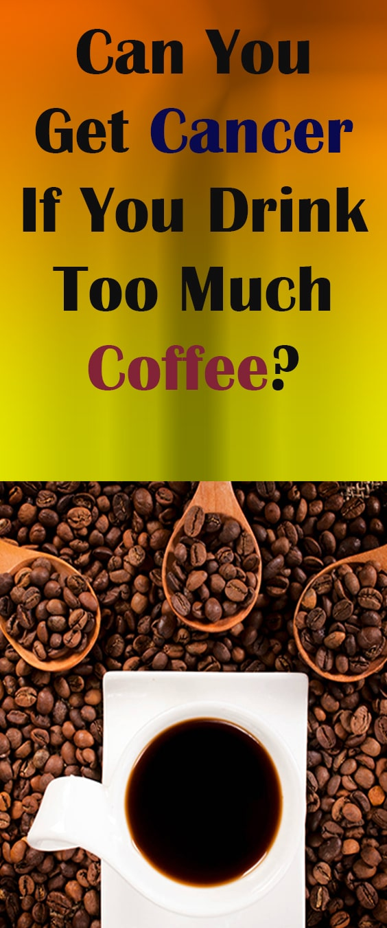 Can You Get Cancer If You Drink Too Much Coffee? Health Benefits Of coffee, danger of coffee, #Coffee #Cancer #drink #Cancers #Sign, #Caution, #Warning, #Danger #TooMuch