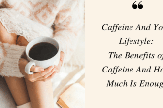 Caffeine And Your Lifestyle: The Benefits of Caffeine And How Much Is Enough