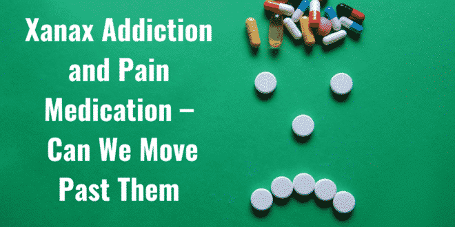 Xanax Addiction and Pain Medication – Can We Move Past Them