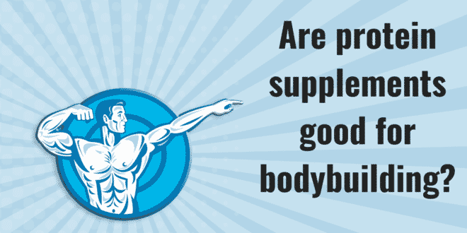 Are protein supplements good for bodybuilding?